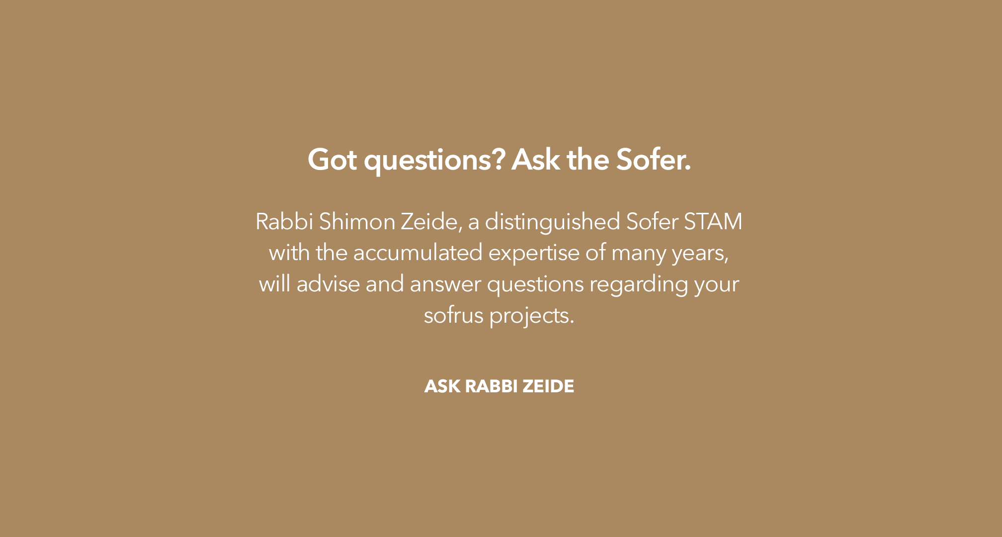Got questions? Ask the Sofer. Rabbi Shimon Zeide, a distinguished Sofer STAM with the accumulated ezpertise of many years, will advise and answer questions regarding your sofrus projects.