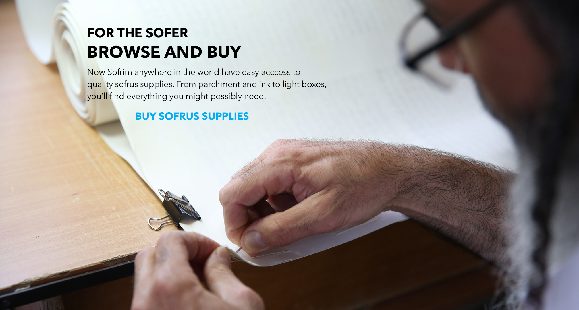 Browse and Buy. Now Sofrim anywhere in the world have easy access to quality sofrus supplies. From parchment to ink to light boxes, you'll find everything you might possibly need.