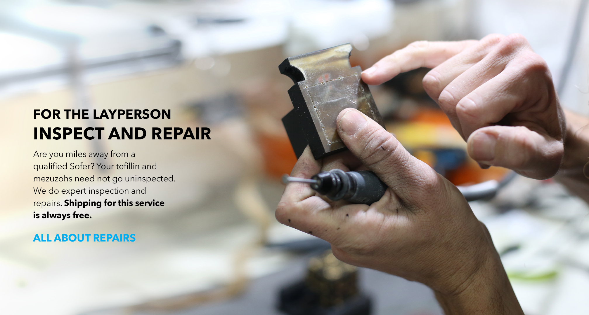 For the lay person, we do inspection and repairs. Are you miles away from a qualified Sofer? Your tefillin and mezuzohs need not go uninspected. We do expert inspection and repairs. Shipping for this service is always free.
