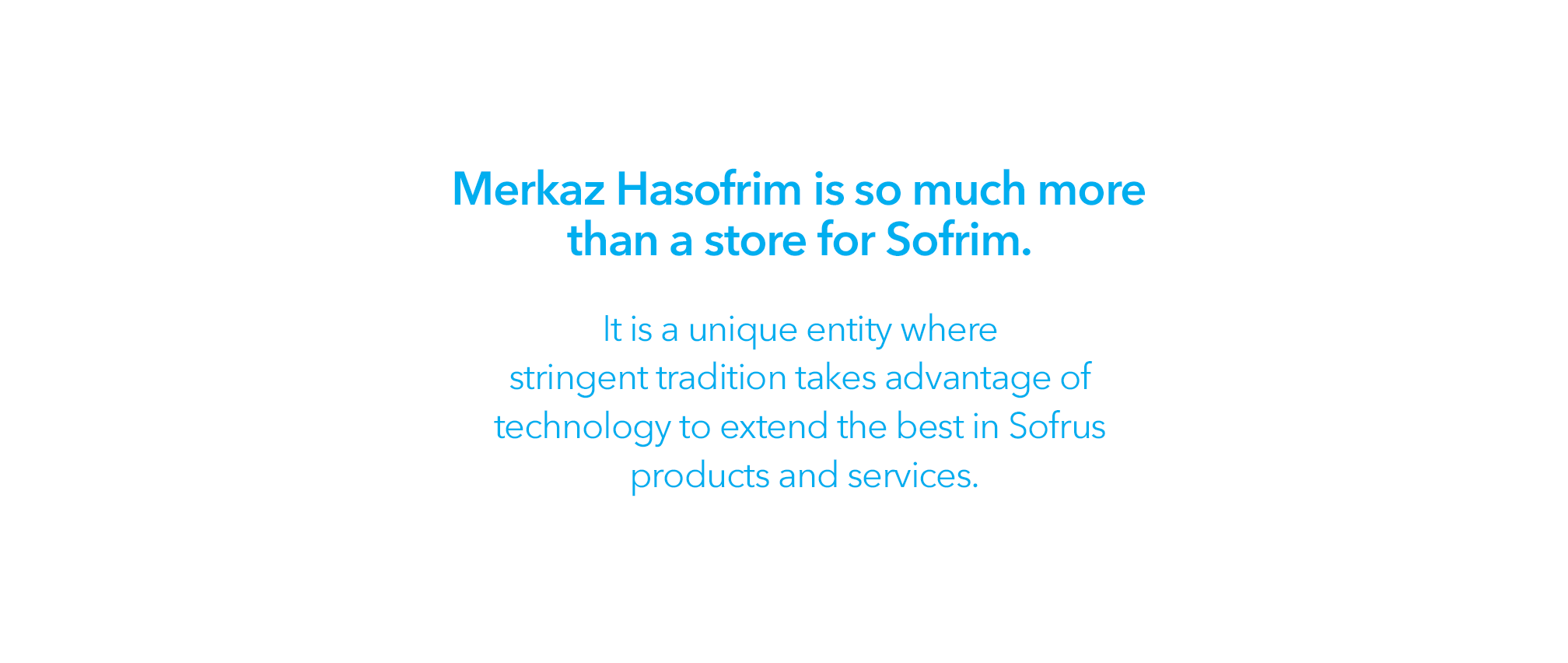 Merkaz Hasofrim is so much more than just a store for Sofrim. It is a unique entity where stringent tradition takes advantage of technology to extend the best in Sofrus products and services.